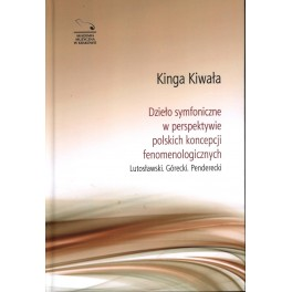 Kinga Kiwała DZIEŁO SYMFONICZNE W PERSPEKTYWIE POLSKICH KONCEPCJI FENOMENOLOGICZNYCH. LUTOSŁAWSKI. GÓRECKI. PENDERECKI