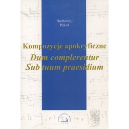 Bartłomiej Pękiel KOMPOZYCJE APOKRYFICZNE DUM COMPLERENTUR SUB TUUM PRAESIDIUM