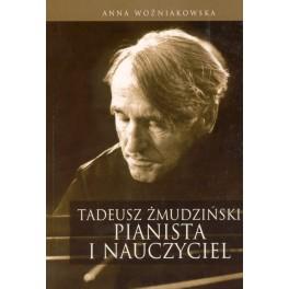 Anna Woźniakowska TADEUSZ ŻMUDZIŃSKI. PIANISTA I NAUCZYCIEL W FAKTACH I DOKUMENTACH.