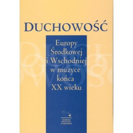 DUCHOWOŚĆ EUROPY ŚRODKOWEJ I WSCHODNIEJ W MUZYCE KOŃCA XX WIEKU