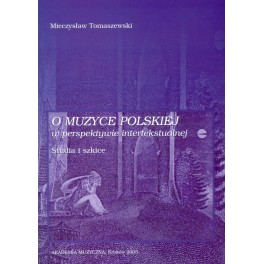 Mieczysław Tomaszewski O MUZYCE POLSKIEJ W PERSPEKTYWIE INTERTEKSTUALNEJ. STUDIA I SZKICE.