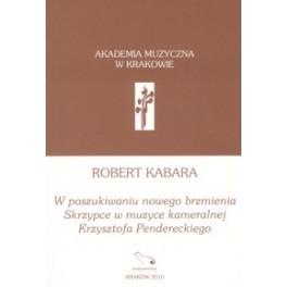 Robert Kabara W POSZUKIWANIU NOWEGO BRZMIENIA. SKRZYPCE W MUZYCE KAMERALNEJ KRZYSZTOFA PENDERECKIEGO